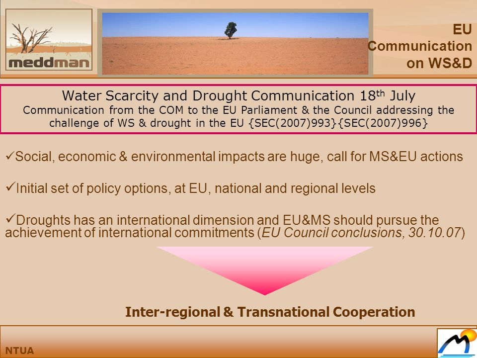 EU Communication on WS&D NTUA Water Scarcity and Drought Communication 18 th July Communication from the COM to the EU Parliament & the Council addressing the challenge of WS & drought in the EU {SEC(2007)993}{SEC(2007)996} Social, economic & environmental impacts are huge, call for MS&EU actions Initial set of policy options, at EU, national and regional levels Droughts has an international dimension and EU&MS should pursue the achievement of international commitments (EU Council conclusions, 30.10.07) Inter-regional & Transnational Cooperation