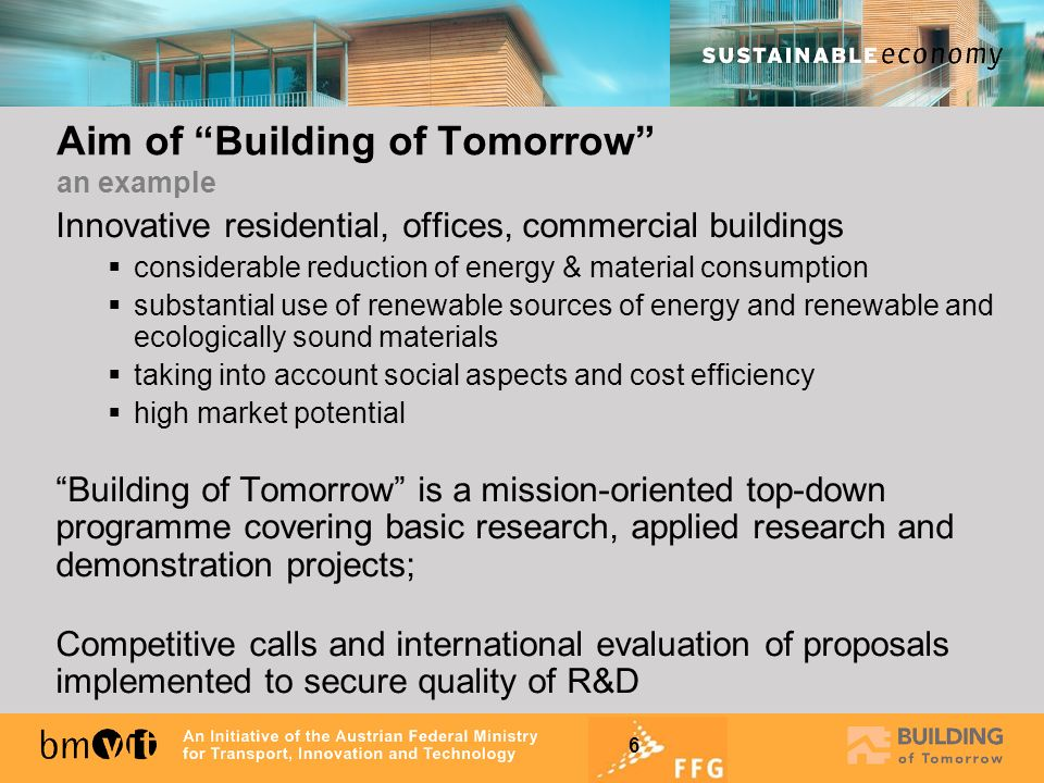 6 Aim of Building of Tomorrow an example Innovative residential, offices, commercial buildings considerable reduction of energy & material consumption