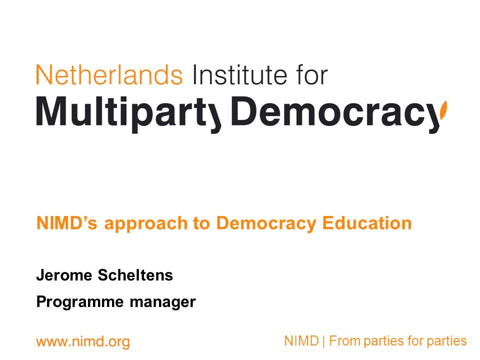 On NIMD: NIMD was founded in The Netherlands in 2000 by then all Political Parties in Parliament Aim = Supporting democracy by strengthening political parties by working directly with political parties Via Interparty Dialogue, custom bilateral party support, peer- to-peer exchanges, policy process support, democracy schools Currently working in 25 countries: 11 in Africa; 6 in Latin America; 2 in Europe; 2 in Asia; 4 in North Africa & Middle East Thematic regional/global projects Principles: Impartiality Inclusiveness Equality Ownership Partnership Flexibility & context specificity Long-term commitment