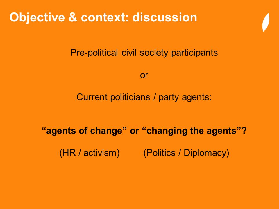 Objective & context: discussion Pre-political civil society participants or Current politicians / party agents: agents of change or changing the agent