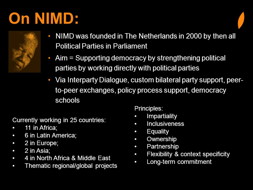 On NIMD: NIMD was founded in The Netherlands in 2000 by then all Political Parties in Parliament Aim = Supporting democracy by strengthening political