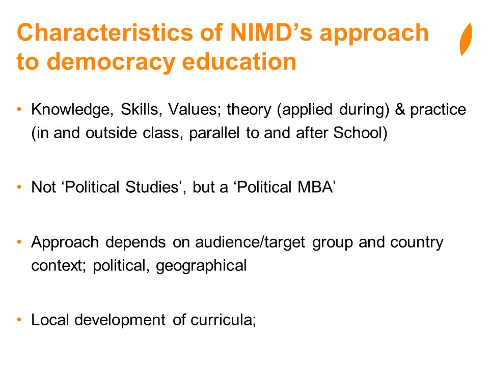 Characteristics of NIMDs approach to democracy education Knowledge, Skills, Values; theory (applied during) & practice (in and outside class, parallel to and after School) Not Political Studies, but a Political MBA Approach depends on audience/target group and country context; political, geographical Local development of curricula;