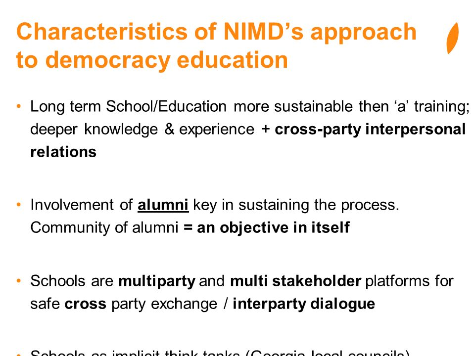 Characteristics of NIMDs approach to democracy education Long term School/Education more sustainable then a training; deeper knowledge & experience + cross-party interpersonal relations Involvement of alumni key in sustaining the process.