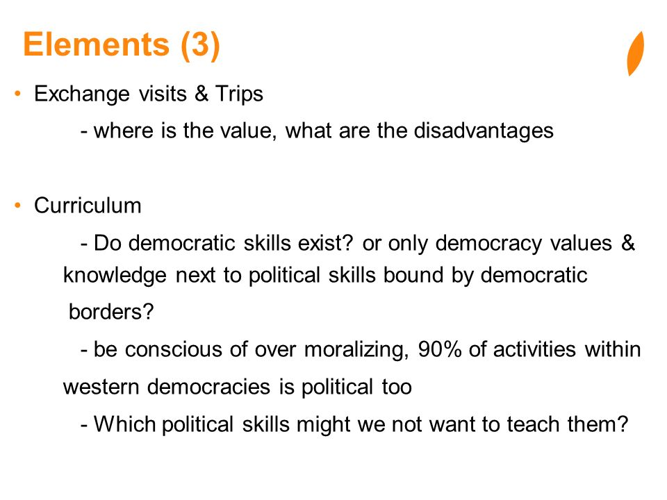 Elements (3) Exchange visits & Trips - where is the value, what are the disadvantages Curriculum - Do democratic skills exist? or only democracy value