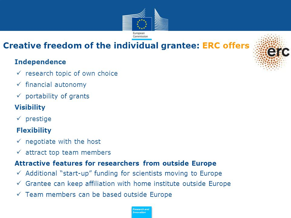Policy Research and Innovation Research and Innovation Independence research topic of own choice financial autonomy portability of grants Visibility prestige Flexibility negotiate with the host attract top team members Attractive features for researchers from outside Europe Additional start-up funding for scientists moving to Europe Grantee can keep affiliation with home institute outside Europe Team members can be based outside Europe Creative freedom of the individual grantee: ERC offers