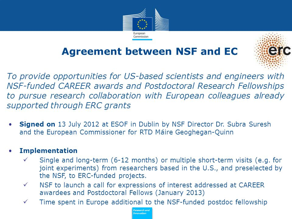 Policy Research and Innovation Research and Innovation To provide opportunities for US-based scientists and engineers with NSF-funded CAREER awards and Postdoctoral Research Fellowships to pursue research collaboration with European colleagues already supported through ERC grants Signed on 13 July 2012 at ESOF in Dublin by NSF Director Dr.