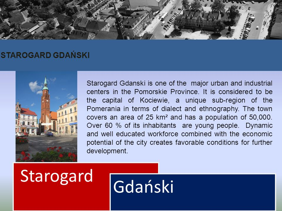 STAROGARD GDAŃSKI Starogard Gdański Starogard Gdanski is one of the major urban and industrial centers in the Pomorskie Province. It is considered to