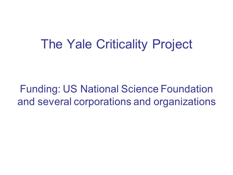 The Yale Criticality Project Funding: US National Science Foundation and several corporations and organizations