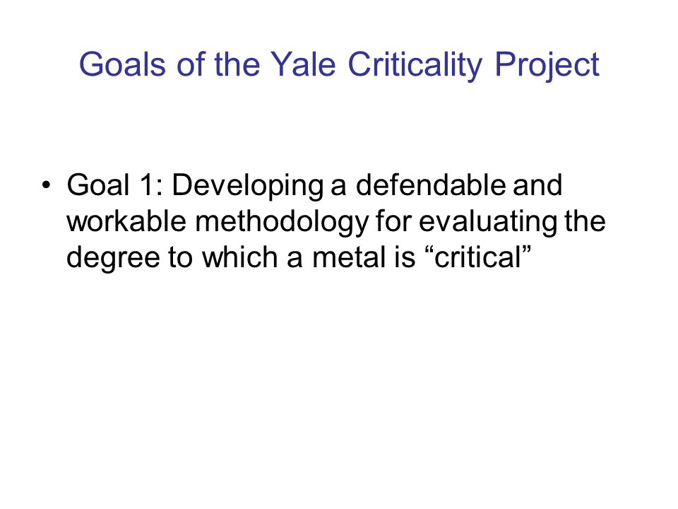 Goals of the Yale Criticality Project Goal 1: Developing a defendable and workable methodology for evaluating the degree to which a metal is critical