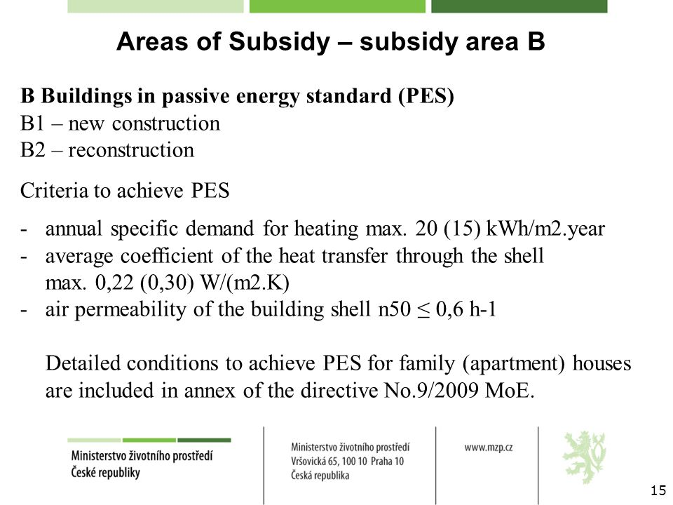 15 Areas of Subsidy – subsidy area B B Buildings in passive energy standard (PES) B1 – new construction B2 – reconstruction Criteria to achieve PES -