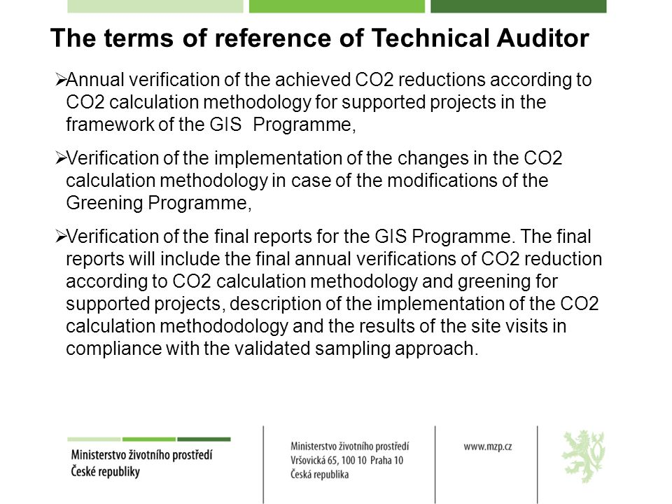 The terms of reference of Technical Auditor Annual verification of the achieved CO2 reductions according to CO2 calculation methodology for supported projects in the framework of the GIS Programme, Verification of the implementation of the changes in the CO2 calculation methodology in case of the modifications of the Greening Programme, Verification of the final reports for the GIS Programme.
