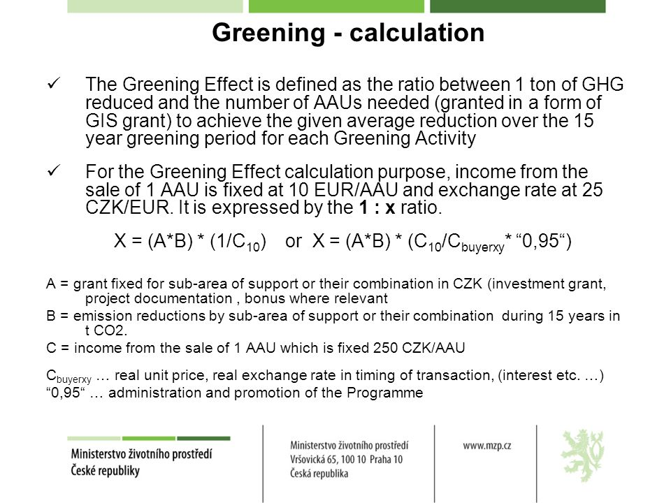 Greening - calculation The Greening Effect is defined as the ratio between 1 ton of GHG reduced and the number of AAUs needed (granted in a form of GIS grant) to achieve the given average reduction over the 15 year greening period for each Greening Activity For the Greening Effect calculation purpose, income from the sale of 1 AAU is fixed at 10 EUR/AAU and exchange rate at 25 CZK/EUR.