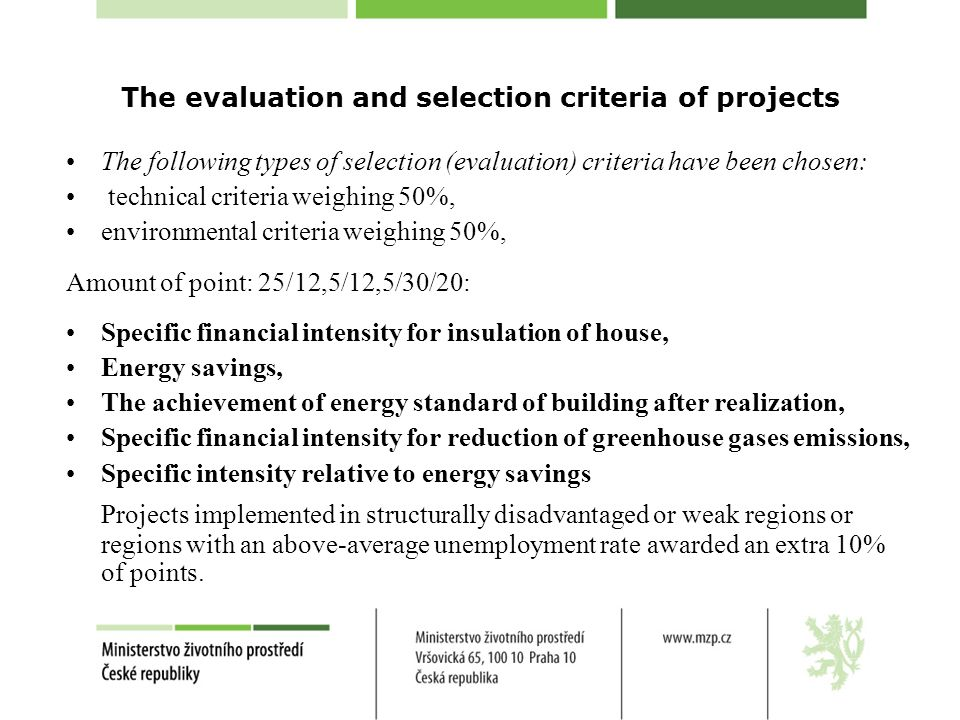 The evaluation and selection criteria of projects The following types of selection (evaluation) criteria have been chosen: technical criteria weighing 50%, environmental criteria weighing 50%, Amount of point: 25/12,5/12,5/30/20: Specific financial intensity for insulation of house, Energy savings, The achievement of energy standard of building after realization, Specific financial intensity for reduction of greenhouse gases emissions, Specific intensity relative to energy savings Projects implemented in structurally disadvantaged or weak regions or regions with an above-average unemployment rate awarded an extra 10% of points.