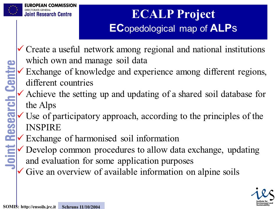 16 SOMIS: http://eusoils.jrc.it Schruns 11/10/2004 ECALP Project EC opedological map of ALPs Create a useful network among regional and national institutions which own and manage soil data Exchange of knowledge and experience among different regions, different countries Achieve the setting up and updating of a shared soil database for the Alps Use of participatory approach, according to the principles of the INSPIRE Exchange of harmonised soil information Develop common procedures to allow data exchange, updating and evaluation for some application purposes Give an overview of available information on alpine soils