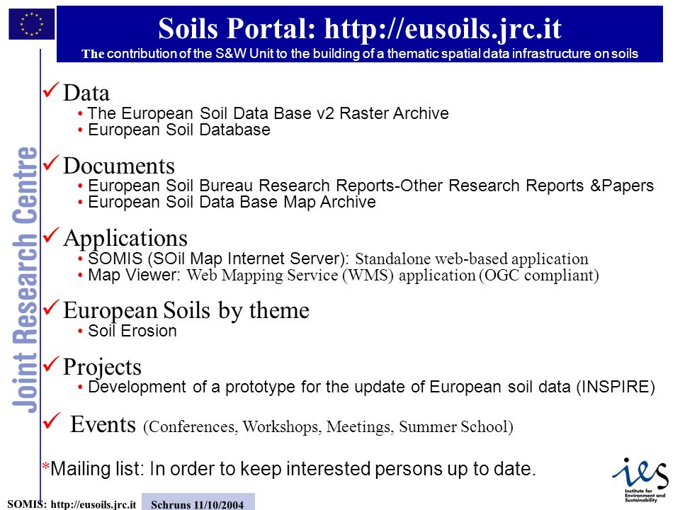 3 SOMIS: http://eusoils.jrc.it Schruns 11/10/2004 Data The European Soil Data Base v2 Raster Archive European Soil Database Documents European Soil Bureau Research Reports-Other Research Reports &Papers European Soil Data Base Map Archive Applications SOMIS (SOil Map Internet Server): Standalone web-based application Map Viewer: Web Mapping Service (WMS) application (OGC compliant) European Soils by theme Soil Erosion Projects Development of a prototype for the update of European soil data (INSPIRE) Events (Conferences, Workshops, Meetings, Summer School) * Mailing list: In order to keep interested persons up to date.