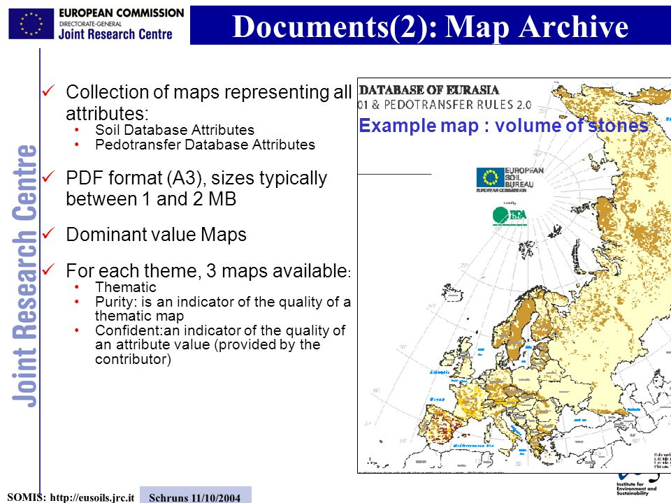 7 SOMIS: http://eusoils.jrc.it Schruns 11/10/2004 Collection of maps representing all attributes: Soil Database Attributes Pedotransfer Database Attributes PDF format (A3), sizes typically between 1 and 2 MB Dominant value Maps For each theme, 3 maps available : Thematic Purity: is an indicator of the quality of a thematic map Confident:an indicator of the quality of an attribute value (provided by the contributor) Documents(2): Map Archive Example map : volume of stones