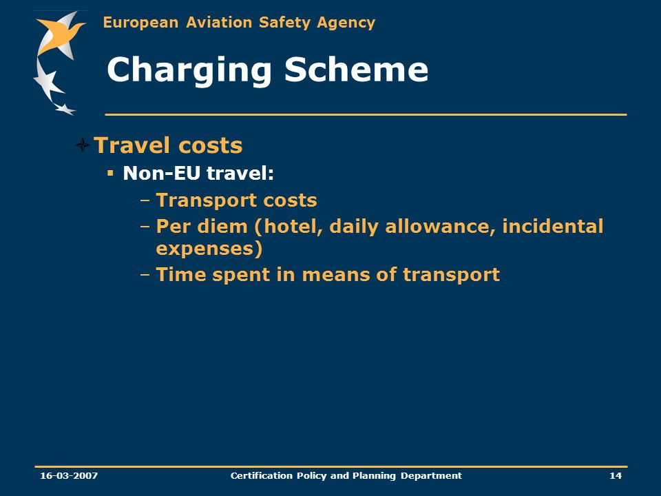 European Aviation Safety Agency Certification Policy and Planning Department Charging Scheme Travel costs Non-EU travel: –Transport costs –Per diem (hotel, daily allowance, incidental expenses) –Time spent in means of transport