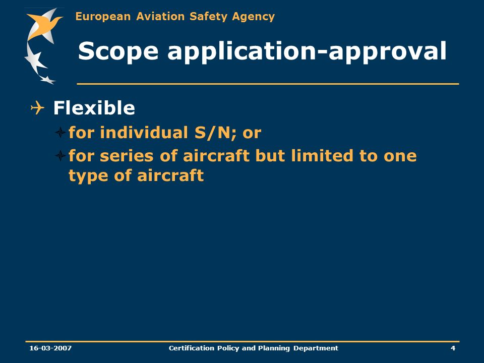 European Aviation Safety Agency Certification Policy and Planning Department Scope application-approval Flexible for individual S/N; or for series of aircraft but limited to one type of aircraft