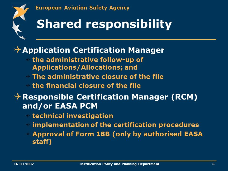 European Aviation Safety Agency Certification Policy and Planning Department Shared responsibility Application Certification Manager the administrative follow-up of Applications/Allocations; and The administrative closure of the file the financial closure of the file Responsible Certification Manager (RCM) and/or EASA PCM technical investigation implementation of the certification procedures Approval of Form 18B (only by authorised EASA staff)