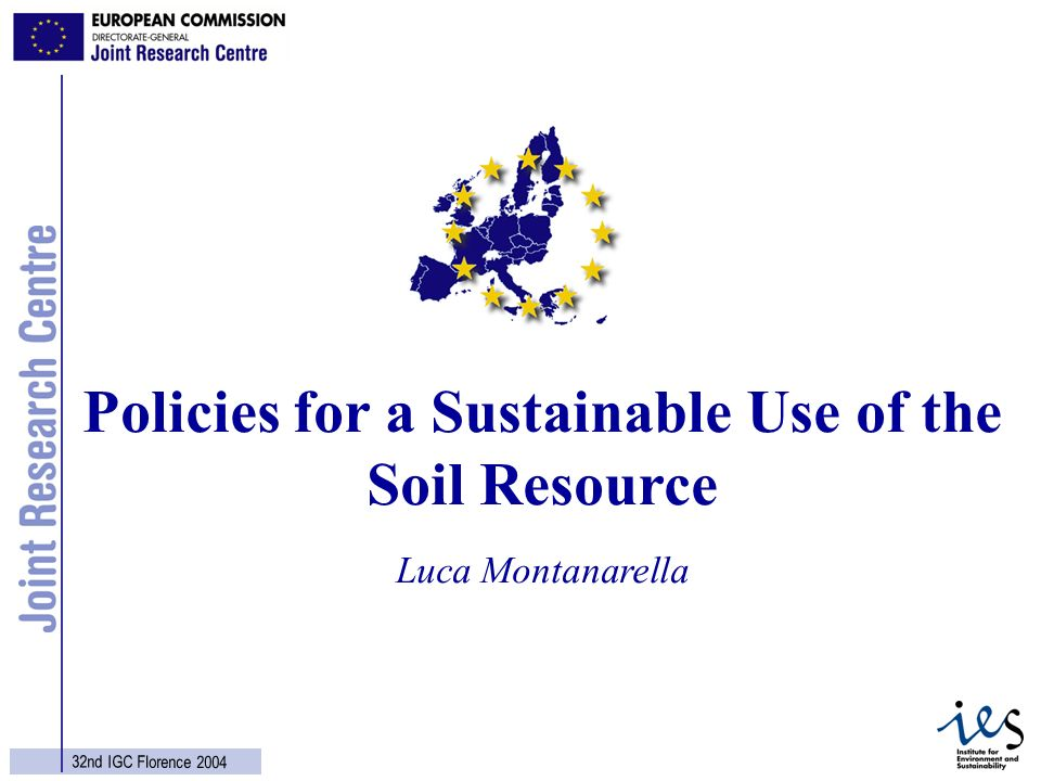 1 32nd IGC Florence 2004 Luca Montanarella Policies for a Sustainable Use of the Soil Resource