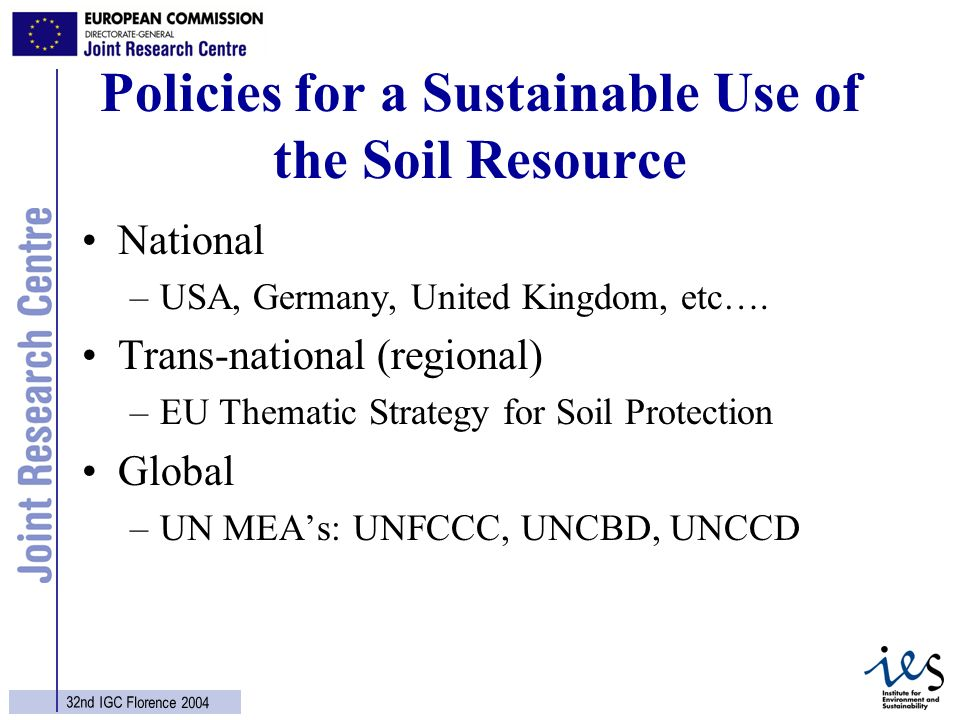 5 32nd IGC Florence 2004 Policies for a Sustainable Use of the Soil Resource National –USA, Germany, United Kingdom, etc…. Trans-national (regional) –