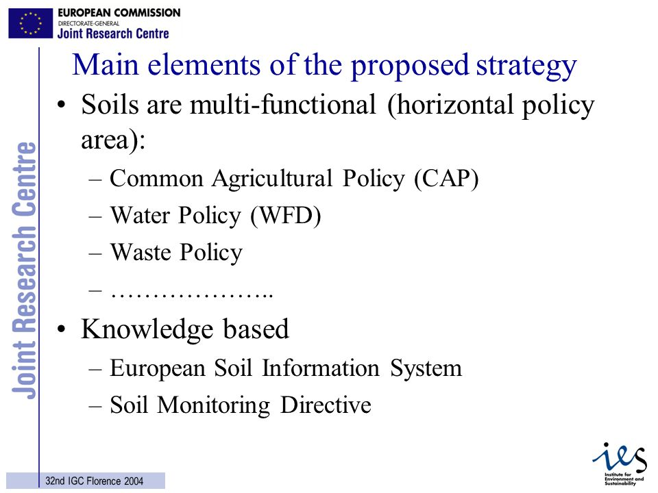 7 32nd IGC Florence 2004 Main elements of the proposed strategy Soils are multi-functional (horizontal policy area): –Common Agricultural Policy (CAP) –Water Policy (WFD) –Waste Policy –………………..