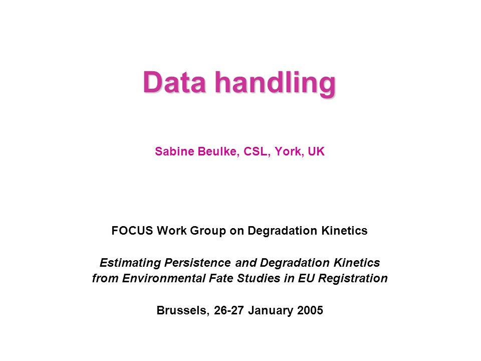 Data handling Sabine Beulke, CSL, York, UK FOCUS Work Group on Degradation Kinetics Estimating Persistence and Degradation Kinetics from Environmental Fate Studies in EU Registration Brussels, 26-27 January 2005