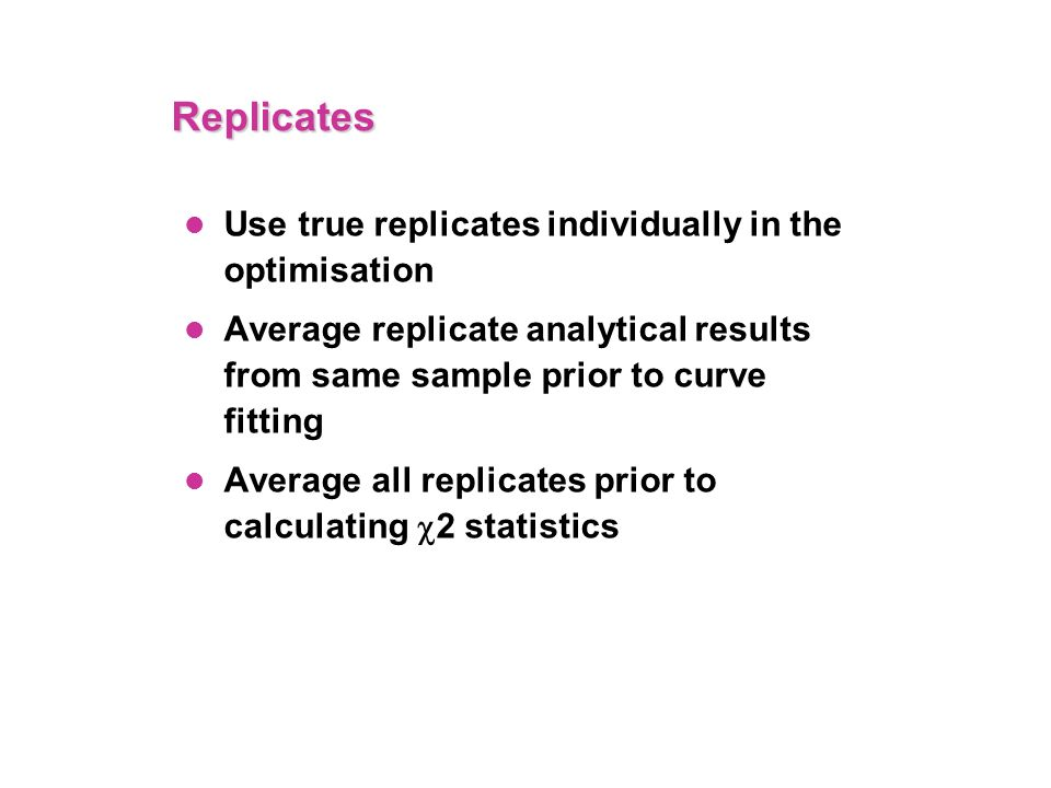 Replicates Use true replicates individually in the optimisation Average replicate analytical results from same sample prior to curve fitting Average all replicates prior to calculating 2 statistics