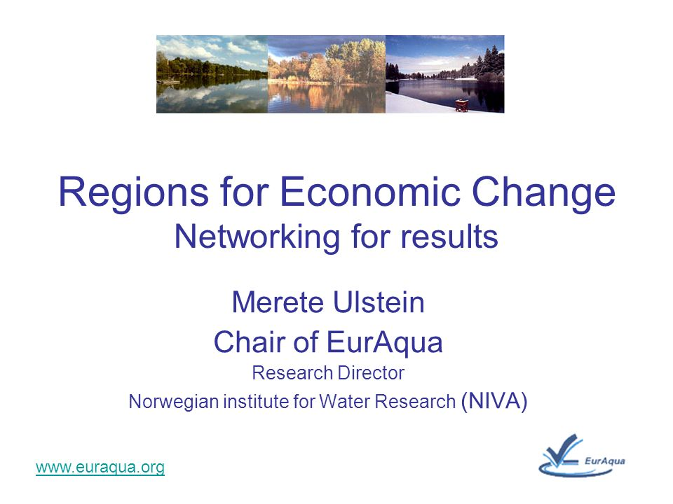 www.euraqua.org Merete Ulstein Chair of EurAqua Research Director Norwegian institute for Water Research (NIVA) Regions for Economic Change Networking