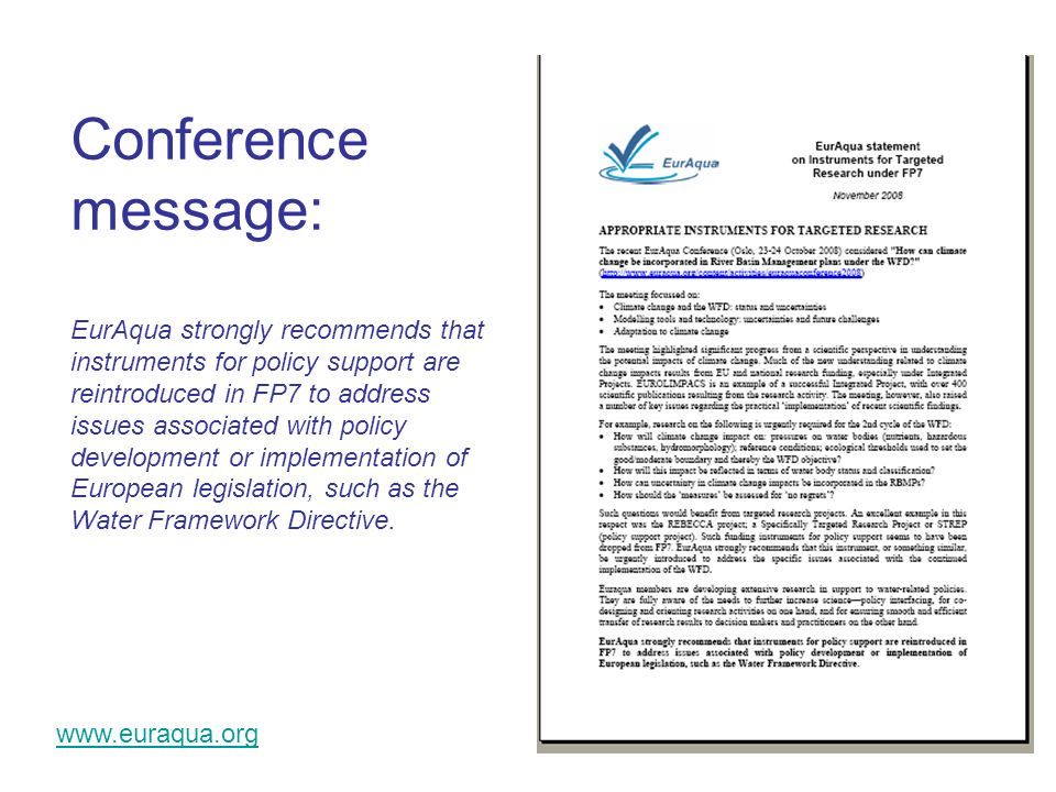 www.euraqua.org Conference message: EurAqua strongly recommends that instruments for policy support are reintroduced in FP7 to address issues associated with policy development or implementation of European legislation, such as the Water Framework Directive.