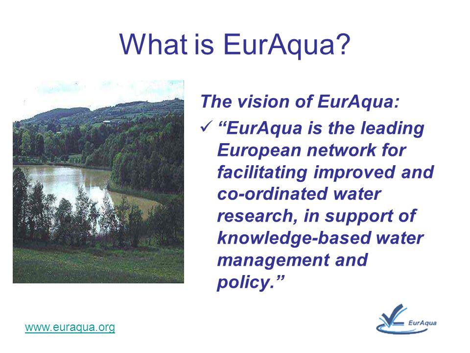 www.euraqua.org What is EurAqua? The vision of EurAqua: EurAqua is the leading European network for facilitating improved and co-ordinated water resea