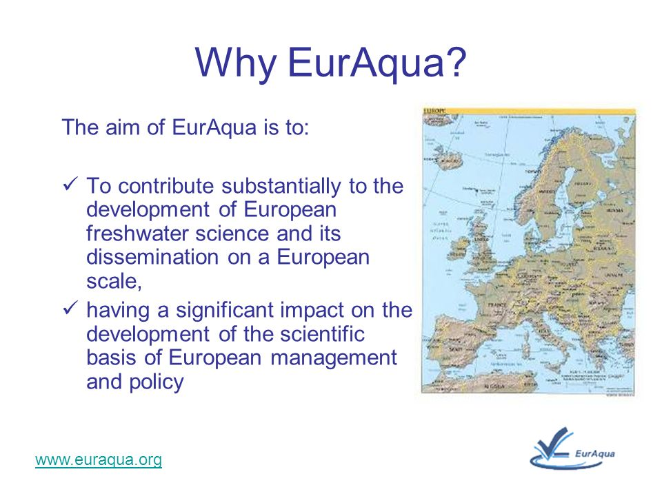 www.euraqua.org Why EurAqua? The aim of EurAqua is to: To contribute substantially to the development of European freshwater science and its dissemina