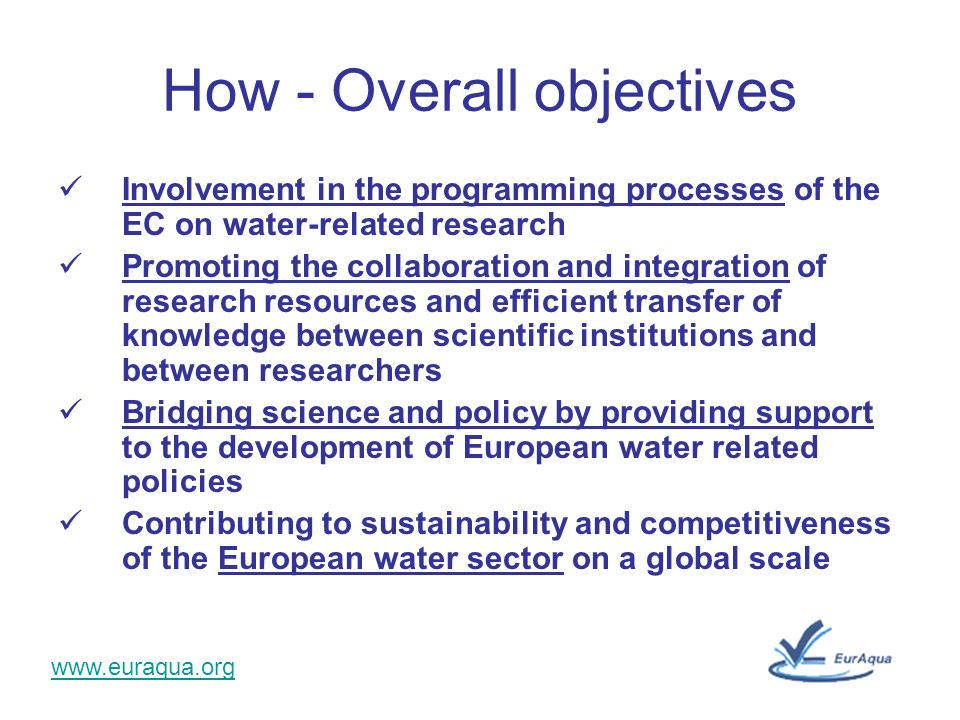 www.euraqua.org How - Overall objectives Involvement in the programming processes of the EC on water-related research Promoting the collaboration and integration of research resources and efficient transfer of knowledge between scientific institutions and between researchers Bridging science and policy by providing support to the development of European water related policies Contributing to sustainability and competitiveness of the European water sector on a global scale