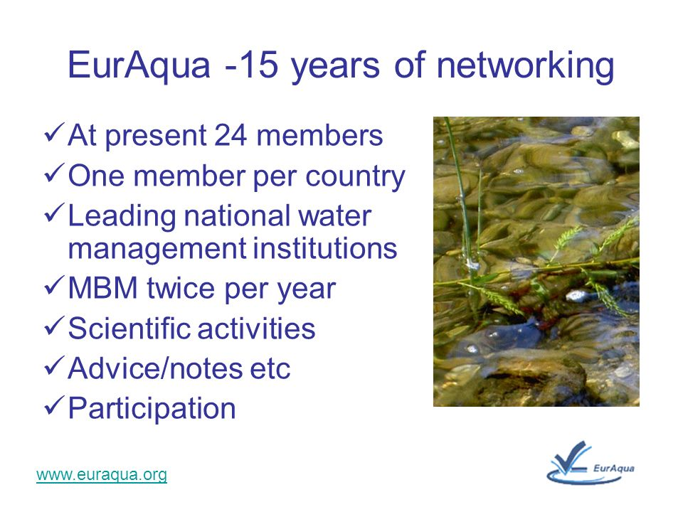 www.euraqua.org EurAqua -15 years of networking At present 24 members One member per country Leading national water management institutions MBM twice per year Scientific activities Advice/notes etc Participation