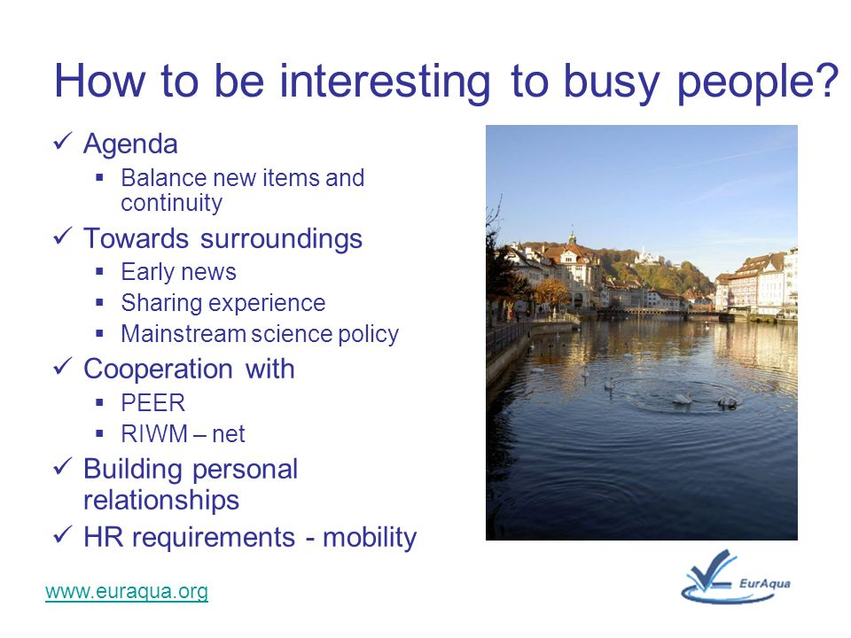 www.euraqua.org How to be interesting to busy people? Agenda Balance new items and continuity Towards surroundings Early news Sharing experience Mains