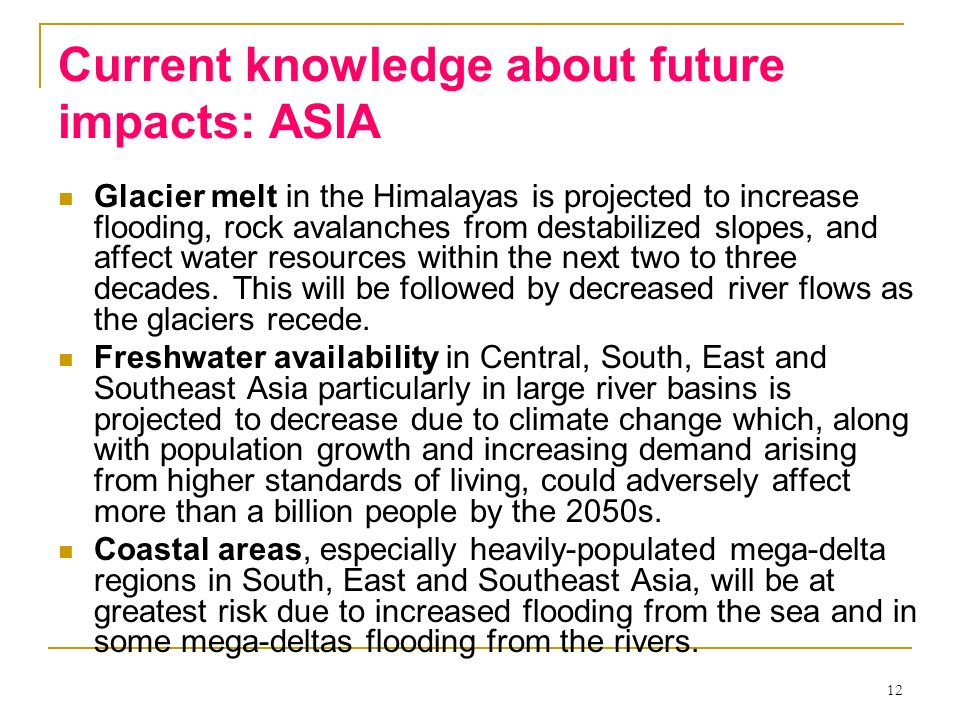 12 Current knowledge about future impacts: ASIA Glacier melt in the Himalayas is projected to increase flooding, rock avalanches from destabilized slo