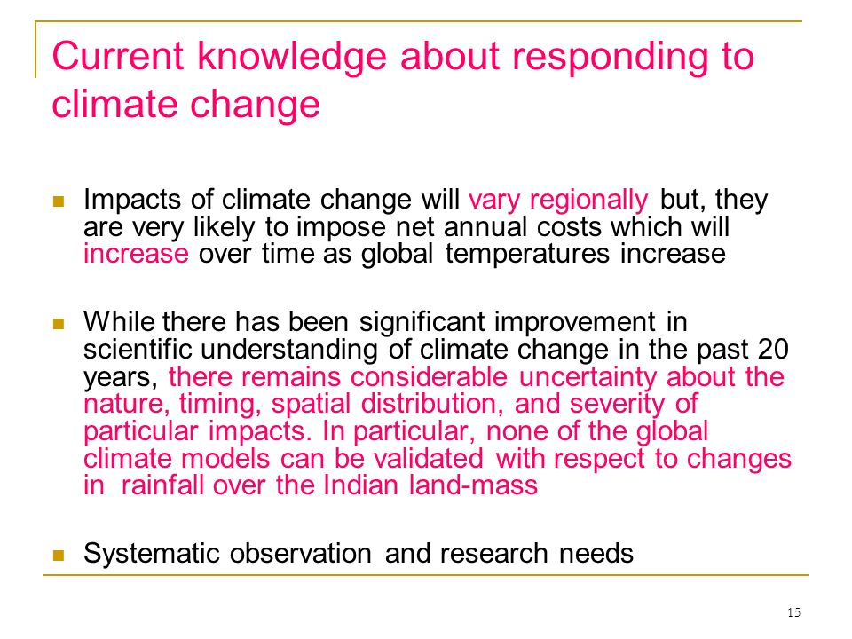 15 Current knowledge about responding to climate change Impacts of climate change will vary regionally but, they are very likely to impose net annual