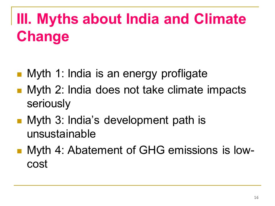 16 III. Myths about India and Climate Change Myth 1: India is an energy profligate Myth 2: India does not take climate impacts seriously Myth 3: India