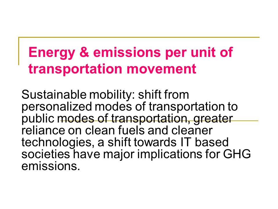 Energy & emissions per unit of transportation movement Sustainable mobility: shift from personalized modes of transportation to public modes of transp