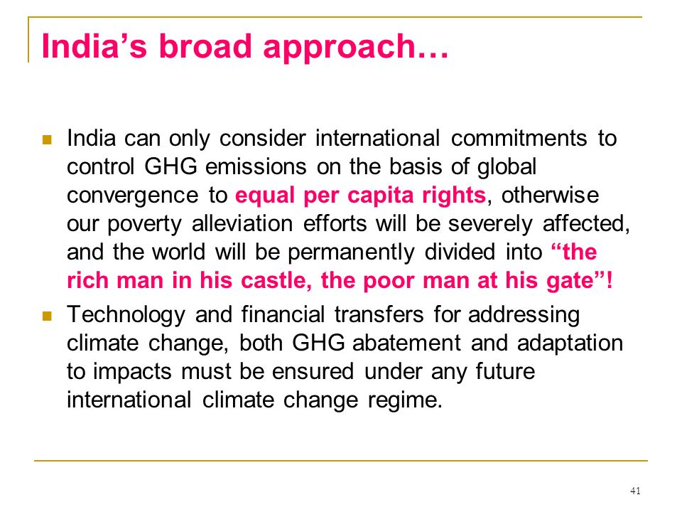 41 Indias broad approach… India can only consider international commitments to control GHG emissions on the basis of global convergence to equal per c