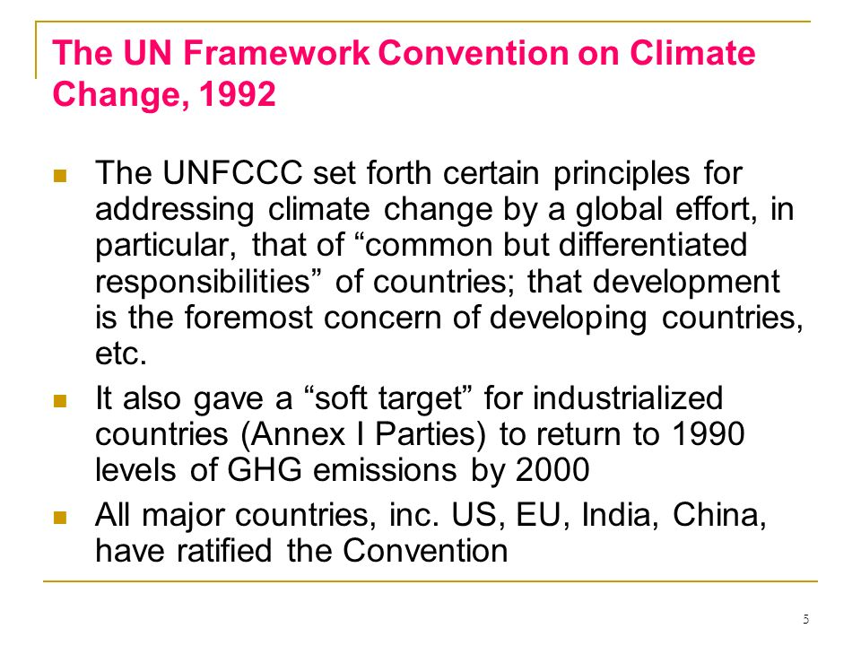 5 The UN Framework Convention on Climate Change, 1992 The UNFCCC set forth certain principles for addressing climate change by a global effort, in par