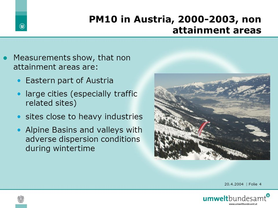 | Folie 4 PM10 in Austria, , non attainment areas Measurements show, that non attainment areas are: Eastern part of Austria large cities (especially traffic related sites) sites close to heavy industries Alpine Basins and valleys with adverse dispersion conditions during wintertime