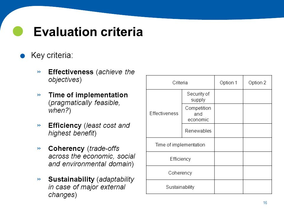 16 Evaluation criteria. Key criteria: » Effectiveness (achieve the objectives) » Time of implementation (pragmatically feasible, when?) » Efficiency (