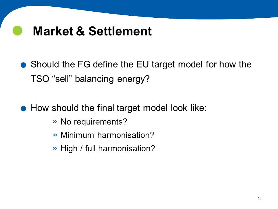 21 Market & Settlement. Should the FG define the EU target model for how the TSO sell balancing energy?. How should the final target model look like: