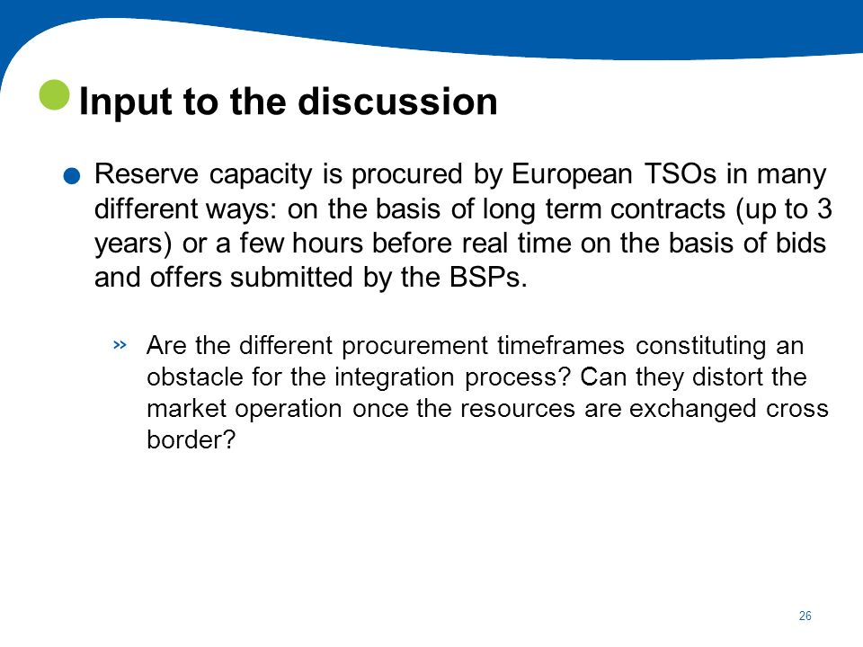 26. Reserve capacity is procured by European TSOs in many different ways: on the basis of long term contracts (up to 3 years) or a few hours before re