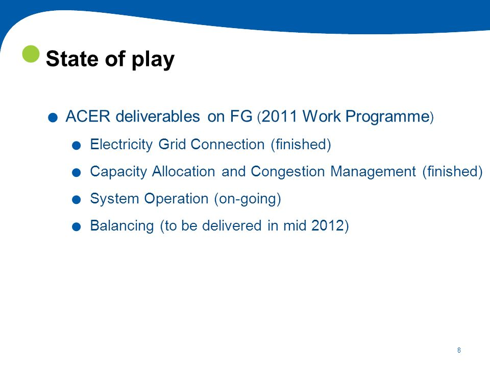 8 State of play. ACER deliverables on FG ( 2011 Work Programme ). Electricity Grid Connection (finished). Capacity Allocation and Congestion Managemen