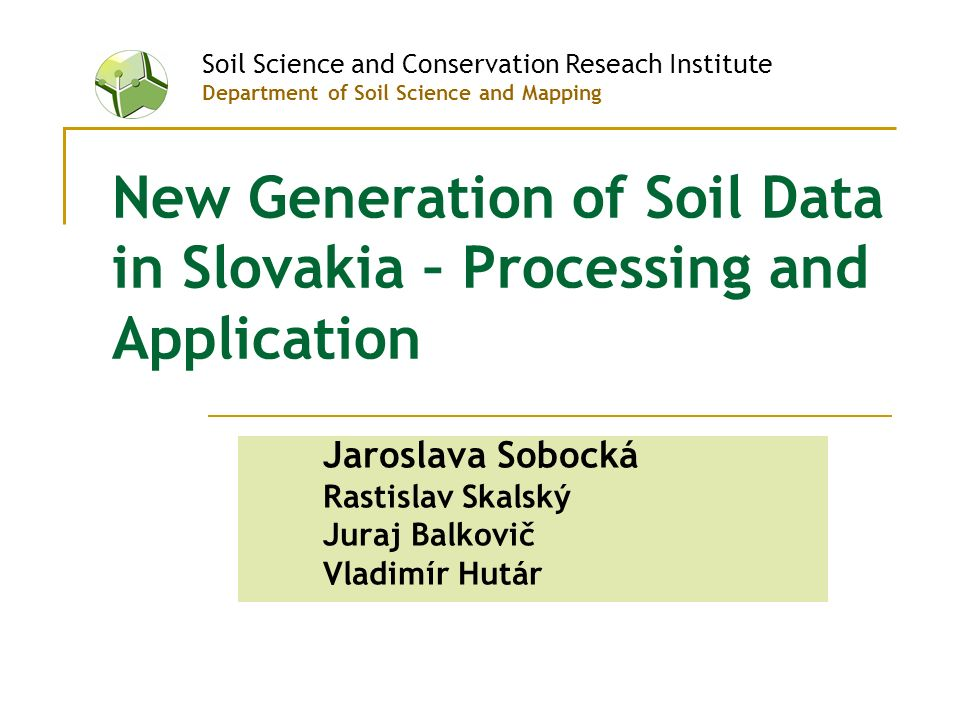 New Generation of Soil Data in Slovakia – Processing and Application Jaroslava Sobocká Rastislav Skalský Juraj Balkovič Vladimír Hutár Soil Science and Conservation Reseach Institute Department of Soil Science and Mapping