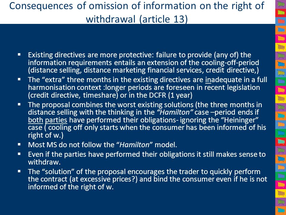 Consequences of omission of information on the right of withdrawal (article 13) Existing directives are more protective: failure to provide (any of) the information requirements entails an extension of the cooling-off-period (distance selling, distance marketing financial services, credit directive,) The extra three months in the existing directives are inadequate in a full harmonisation context :longer periods are foreseen in recent legislation (credit directive, timeshare) or in the DCFR (1 year) The proposal combines the worst existing solutions (the three months in distance selling with the thinking in the Hamilton case –period ends if both parties have performed their obligations- ignoring the Heininger case ( cooling off only starts when the consumer has been informed of his right of w.) Most MS do not follow the Hamilton model.
