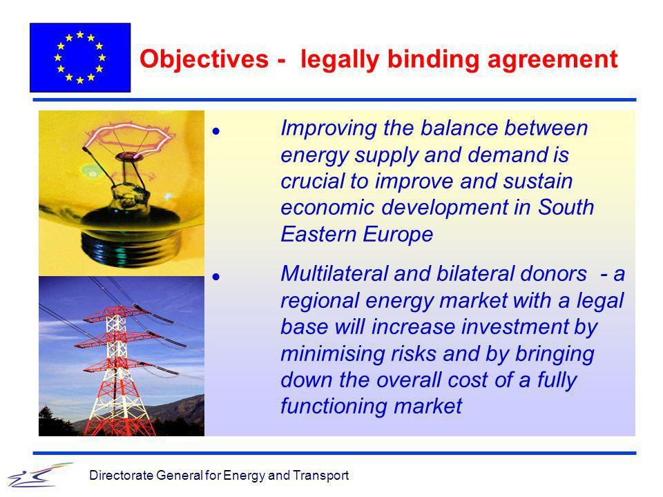 Directorate General for Energy and Transport Objectives - legally binding agreement l Improving the balance between energy supply and demand is crucial to improve and sustain economic development in South Eastern Europe l Multilateral and bilateral donors - a regional energy market with a legal base will increase investment by minimising risks and by bringing down the overall cost of a fully functioning market