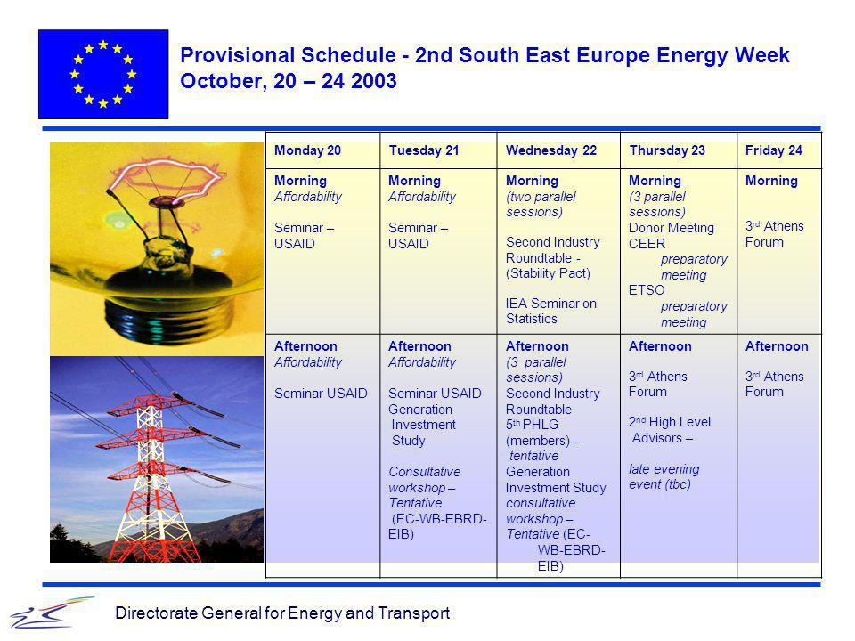 Directorate General for Energy and Transport Provisional Schedule - 2nd South East Europe Energy Week October, 20 – 24 2003 Monday 20Tuesday 21Wednesday 22Thursday 23Friday 24 Morning Affordability Seminar – USAID Morning Affordability Seminar – USAID Morning (two parallel sessions) Second Industry Roundtable - (Stability Pact) IEA Seminar on Statistics Morning (3 parallel sessions) Donor Meeting CEER preparatory meeting ETSO preparatory meeting Morning 3 rd Athens Forum Afternoon Affordability Seminar USAID Afternoon Affordability Seminar USAID Generation Investment Study Consultative workshop – Tentative (EC-WB-EBRD- EIB) Afternoon (3 parallel sessions) Second Industry Roundtable 5 th PHLG (members) – tentative Generation Investment Study consultative workshop – Tentative (EC- WB-EBRD- EIB) Afternoon 3 rd Athens Forum 2 nd High Level Advisors – late evening event (tbc) Afternoon 3 rd Athens Forum